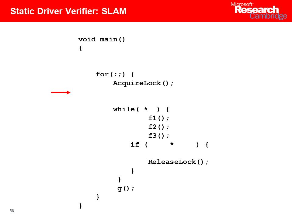 58 Static Driver Verifier: SLAM void main() { for(;;) { AcquireLock(); while( * ) { f1(); f2(); f3(); if ( * ) { ReleaseLock(); } g(); }