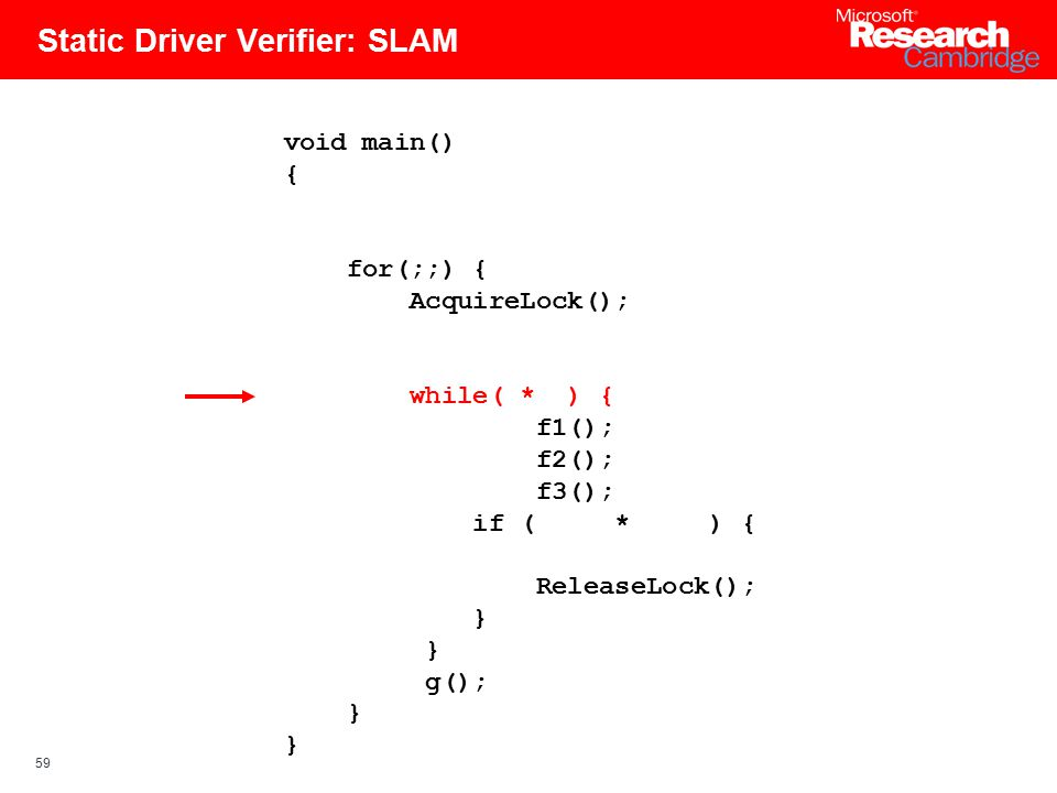 59 Static Driver Verifier: SLAM void main() { for(;;) { AcquireLock(); while( * ) { f1(); f2(); f3(); if ( * ) { ReleaseLock(); } g(); }