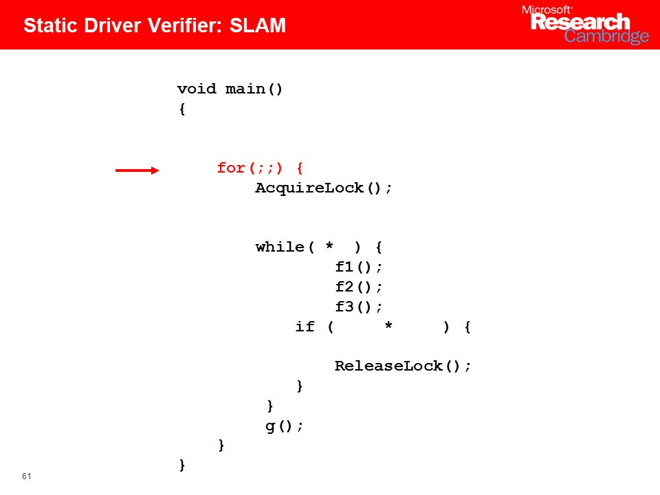 61 Static Driver Verifier: SLAM void main() { for(;;) { AcquireLock(); while( * ) { f1(); f2(); f3(); if ( * ) { ReleaseLock(); } g(); }