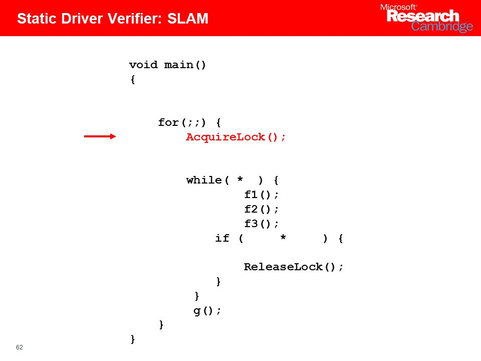 62 Static Driver Verifier: SLAM void main() { for(;;) { AcquireLock(); while( * ) { f1(); f2(); f3(); if ( * ) { ReleaseLock(); } g(); }