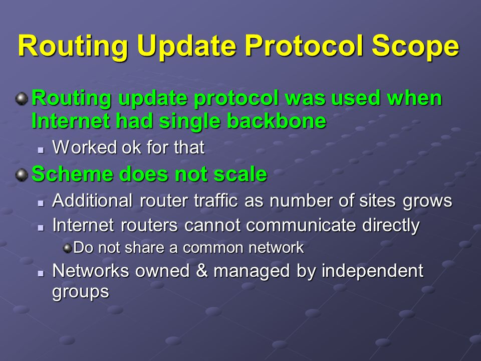 Routing Update Protocol Scope Routing update protocol was used when Internet had single backbone Worked ok for that Worked ok for that Scheme does not scale Additional router traffic as number of sites grows Additional router traffic as number of sites grows Internet routers cannot communicate directly Internet routers cannot communicate directly Do not share a common network Networks owned & managed by independent groups Networks owned & managed by independent groups