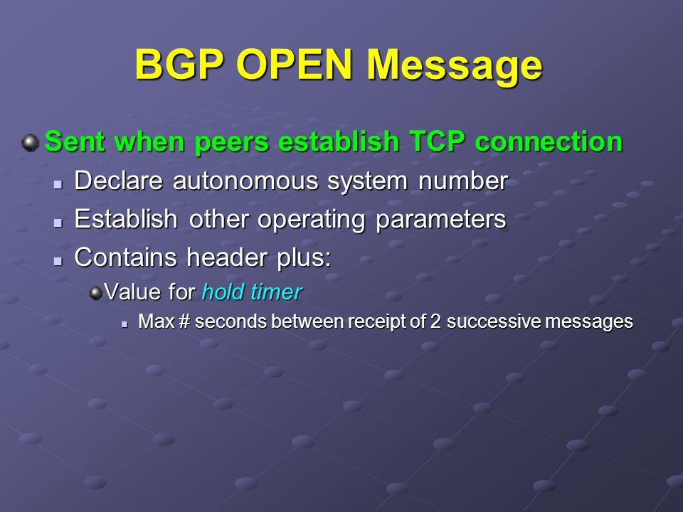 BGP OPEN Message Sent when peers establish TCP connection Declare autonomous system number Declare autonomous system number Establish other operating parameters Establish other operating parameters Contains header plus: Contains header plus: Value for hold timer Max # seconds between receipt of 2 successive messages Max # seconds between receipt of 2 successive messages