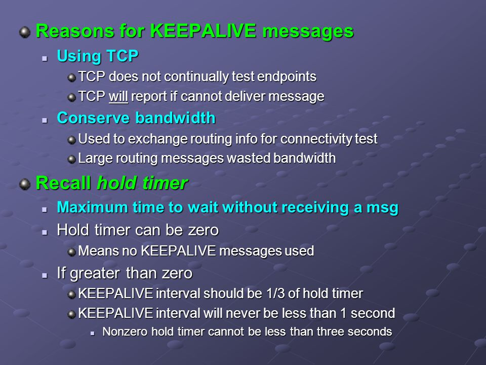 Reasons for KEEPALIVE messages Using TCP Using TCP TCP does not continually test endpoints TCP will report if cannot deliver message Conserve bandwidth Conserve bandwidth Used to exchange routing info for connectivity test Large routing messages wasted bandwidth Recall hold timer Maximum time to wait without receiving a msg Maximum time to wait without receiving a msg Hold timer can be zero Hold timer can be zero Means no KEEPALIVE messages used If greater than zero If greater than zero KEEPALIVE interval should be 1/3 of hold timer KEEPALIVE interval will never be less than 1 second Nonzero hold timer cannot be less than three seconds Nonzero hold timer cannot be less than three seconds
