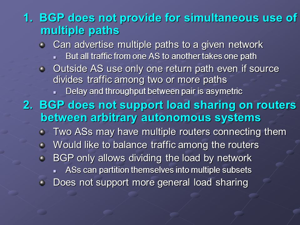 1. BGP does not provide for simultaneous use of multiple paths Can advertise multiple paths to a given network But all traffic from one AS to another