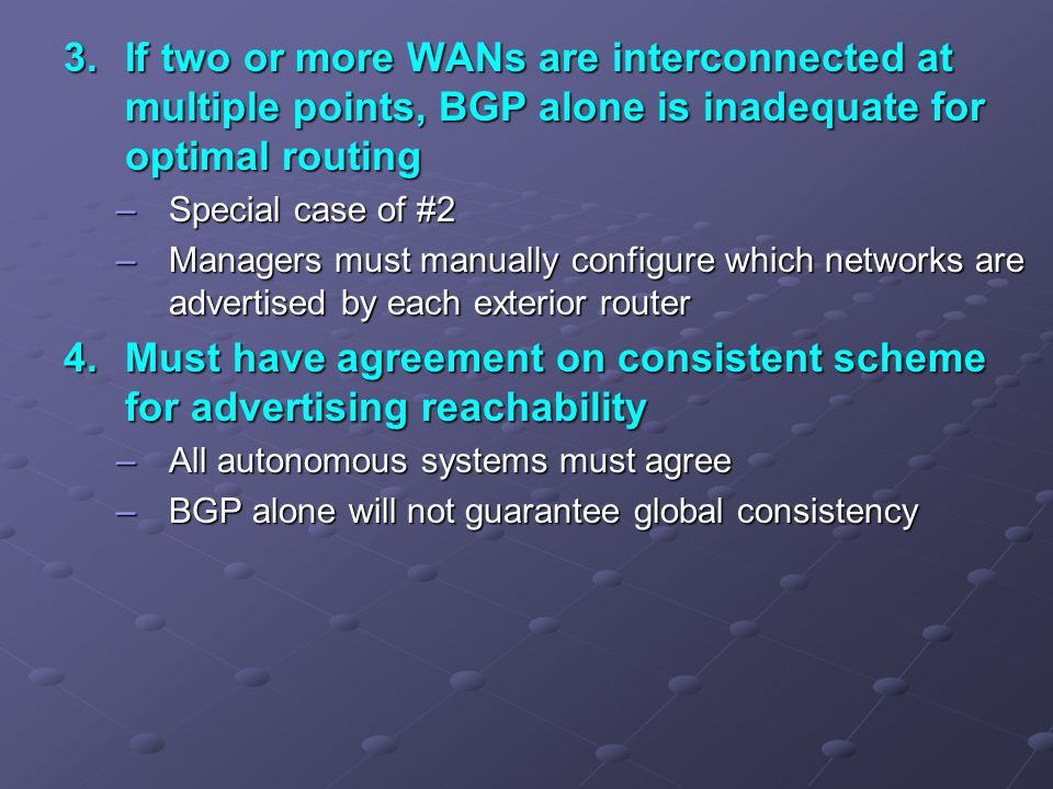 3.If two or more WANs are interconnected at multiple points, BGP alone is inadequate for optimal routing –Special case of #2 –Managers must manually configure which networks are advertised by each exterior router 4.Must have agreement on consistent scheme for advertising reachability –All autonomous systems must agree –BGP alone will not guarantee global consistency