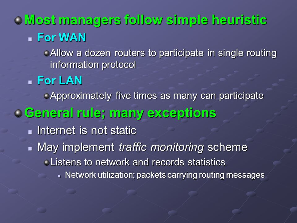 Most managers follow simple heuristic For WAN For WAN Allow a dozen routers to participate in single routing information protocol For LAN For LAN Approximately five times as many can participate General rule; many exceptions Internet is not static Internet is not static May implement traffic monitoring scheme May implement traffic monitoring scheme Listens to network and records statistics Network utilization; packets carrying routing messages Network utilization; packets carrying routing messages