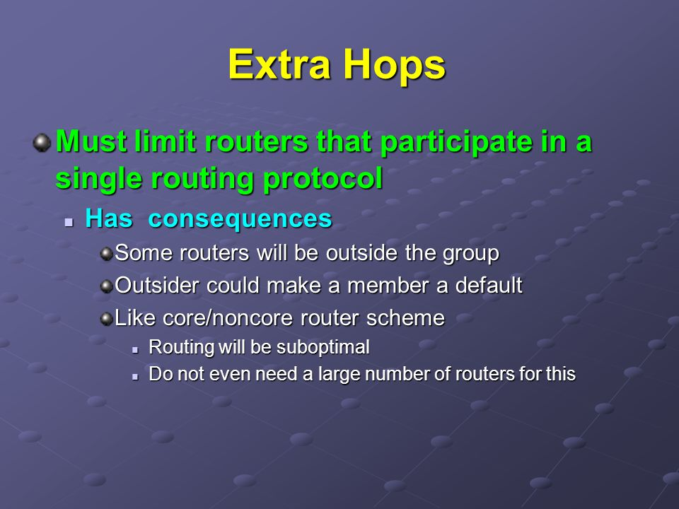 Extra Hops Must limit routers that participate in a single routing protocol Has consequences Has consequences Some routers will be outside the group Outsider could make a member a default Like core/noncore router scheme Routing will be suboptimal Routing will be suboptimal Do not even need a large number of routers for this Do not even need a large number of routers for this