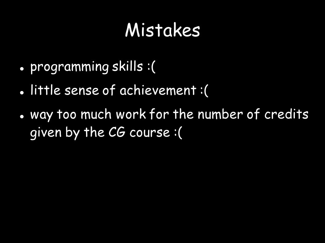 Mistakes programming skills :( little sense of achievement :( way too much work for the number of credits given by the CG course :(
