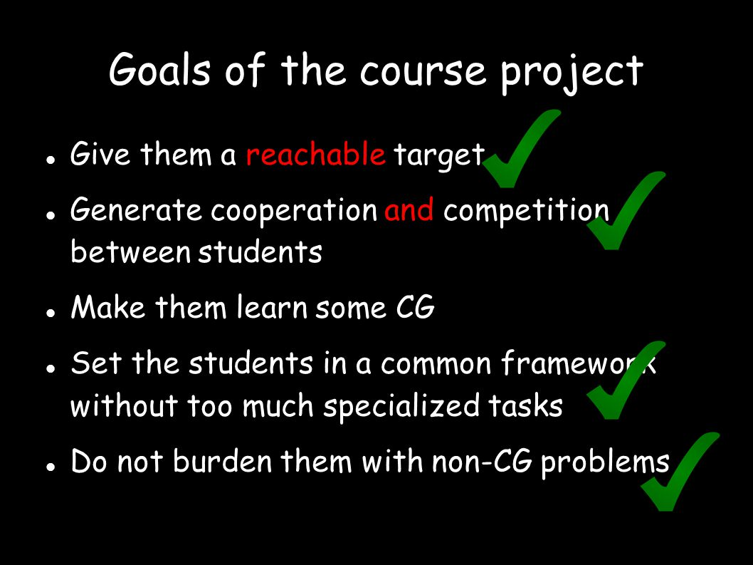 Goals of the course project Give them a reachable target Generate cooperation and competition between students Make them learn some CG Set the student
