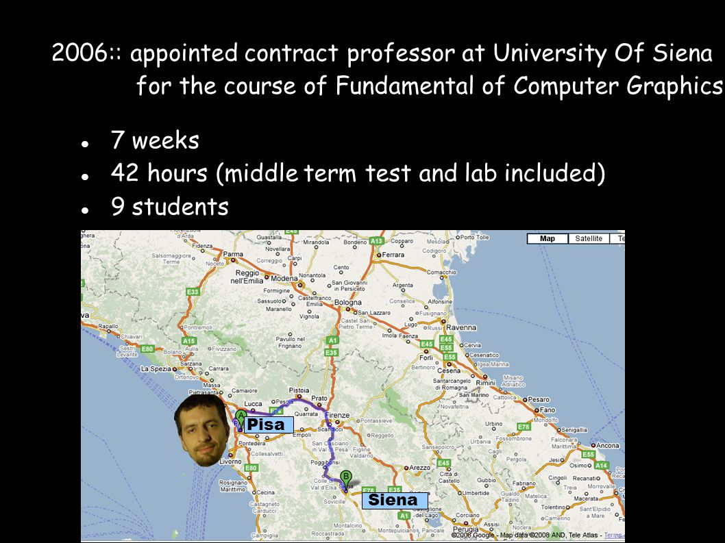 2006:: appointed contract professor at University Of Siena for the course of Fundamental of Computer Graphics 7 weeks 42 hours (middle term test and lab included)  9 students Pisa Siena