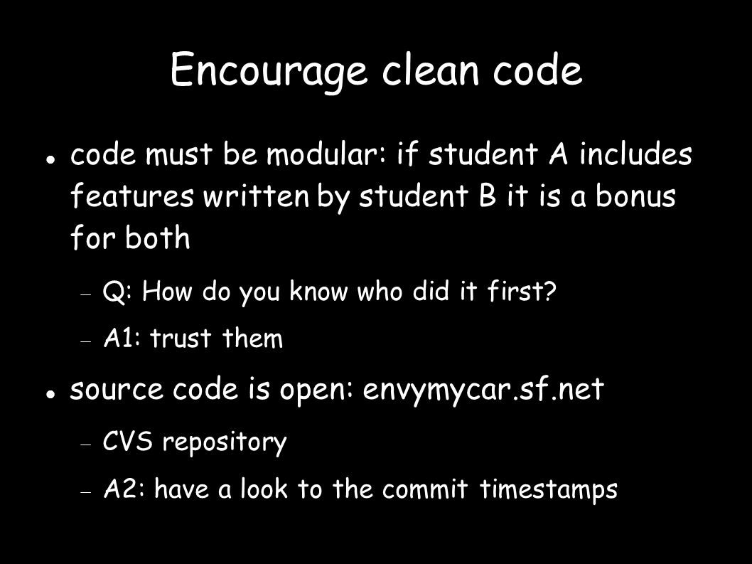 Encourage clean code code must be modular: if student A includes features written by student B it is a bonus for both  Q: How do you know who did it first.