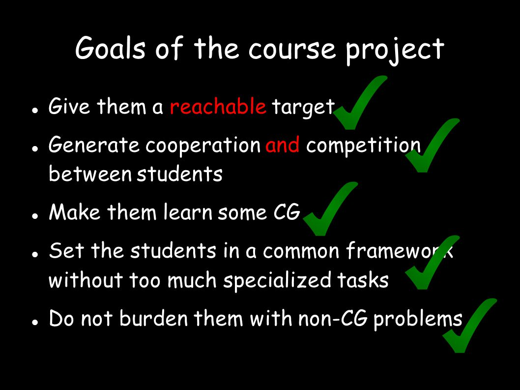 Goals of the course project Give them a reachable target Generate cooperation and competition between students Make them learn some CG Set the students in a common framework without too much specialized tasks Do not burden them with non-CG problems