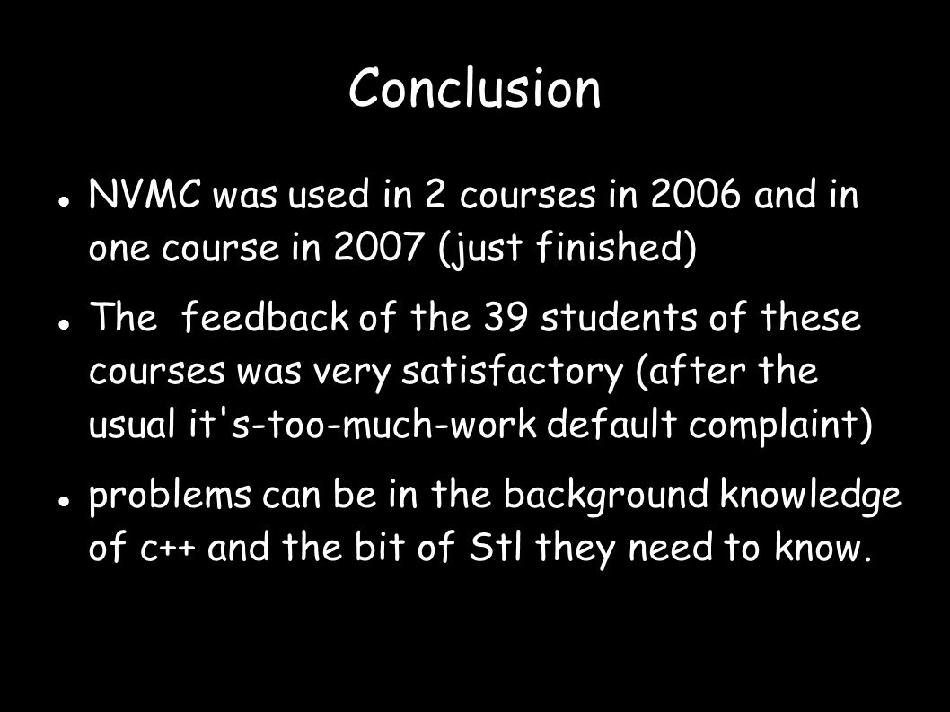 Conclusion NVMC was used in 2 courses in 2006 and in one course in 2007 (just finished)  The feedback of the 39 students of these courses was very satisfactory (after the usual it s-too-much-work default complaint)  problems can be in the background knowledge of c++ and the bit of Stl they need to know.