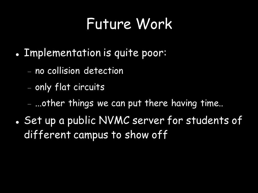 Future Work Implementation is quite poor:  no collision detection  only flat circuits ...other things we can put there having time.. Set up a publi
