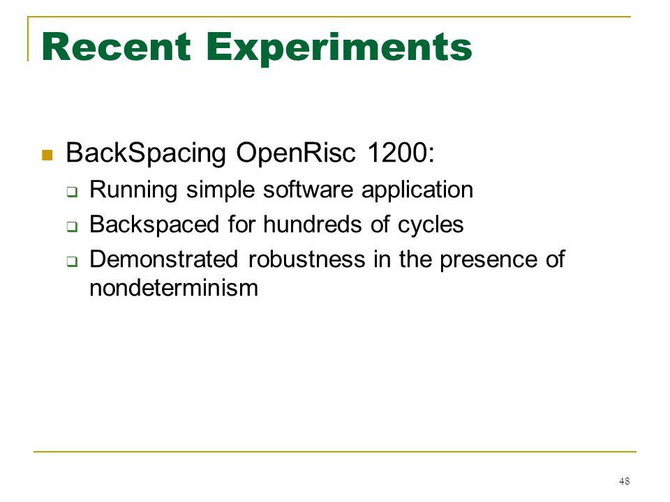 Recent Experiments BackSpacing OpenRisc 1200:  Running simple software application  Backspaced for hundreds of cycles  Demonstrated robustness in the presence of nondeterminism 48