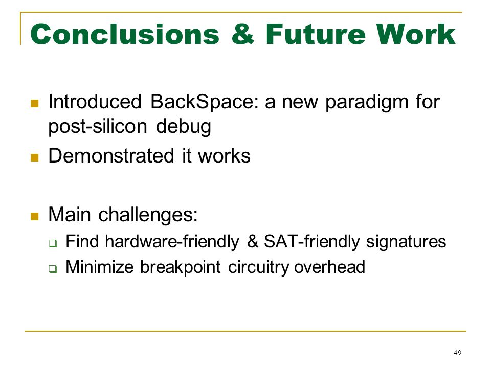 Conclusions & Future Work Introduced BackSpace: a new paradigm for post-silicon debug Demonstrated it works Main challenges:  Find hardware-friendly & SAT-friendly signatures  Minimize breakpoint circuitry overhead 49