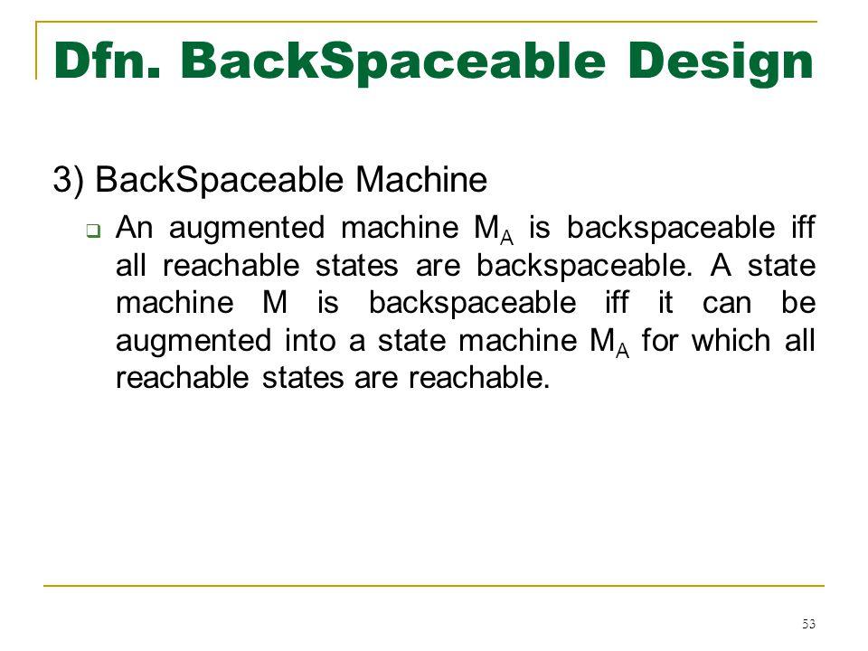Dfn. BackSpaceable Design 3) BackSpaceable Machine  An augmented machine M A is backspaceable iff all reachable states are backspaceable. A state mac