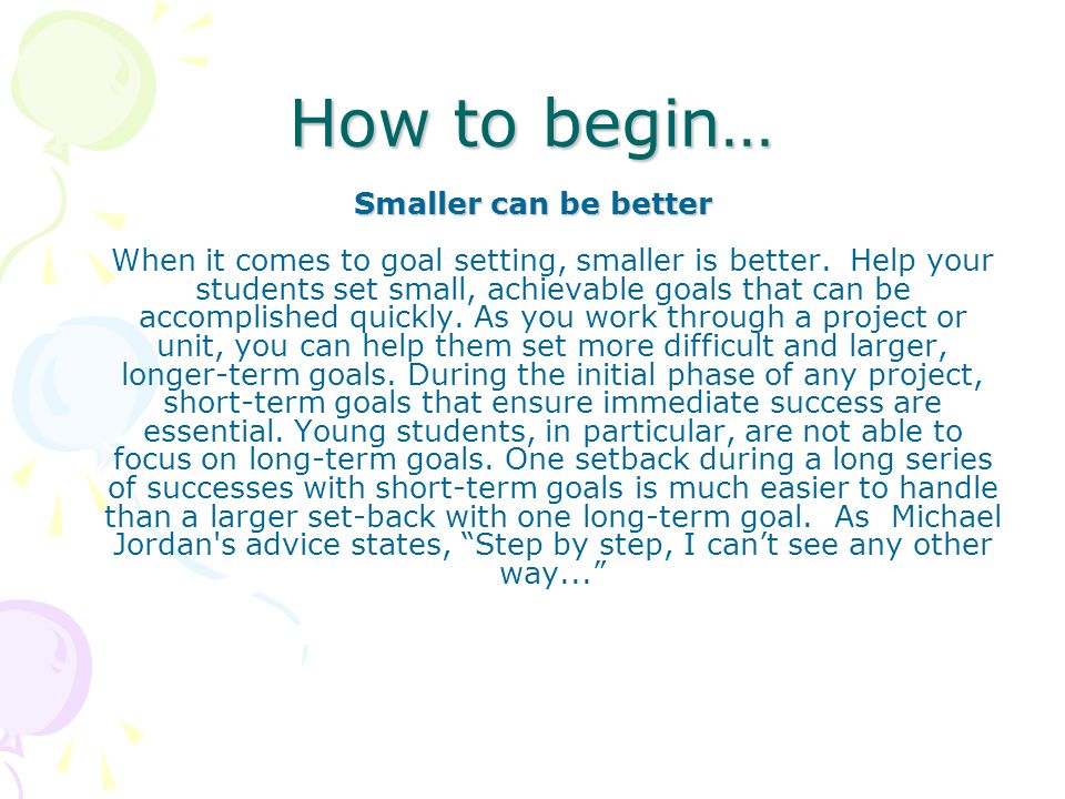 How to begin… Smaller can be better Smaller can be better When it comes to goal setting, smaller is better.
