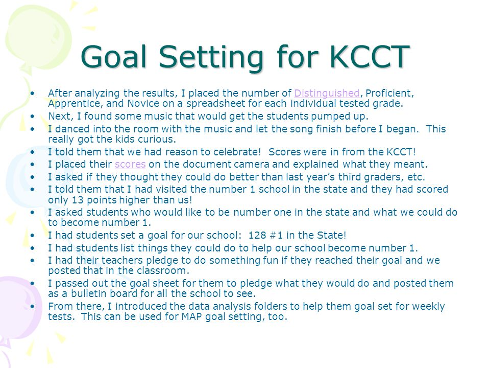 Goal Setting for KCCT After analyzing the results, I placed the number of Distinguished, Proficient, Apprentice, and Novice on a spreadsheet for each individual tested grade.Distinguished Next, I found some music that would get the students pumped up.