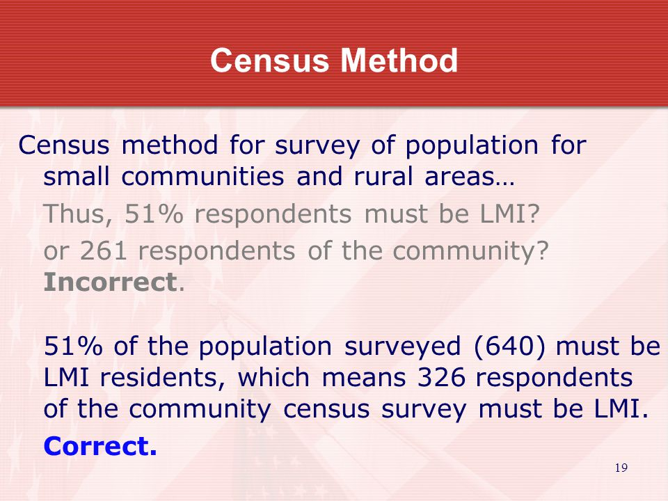 19 Census Method Census method for survey of population for small communities and rural areas… Thus, 51% respondents must be LMI.