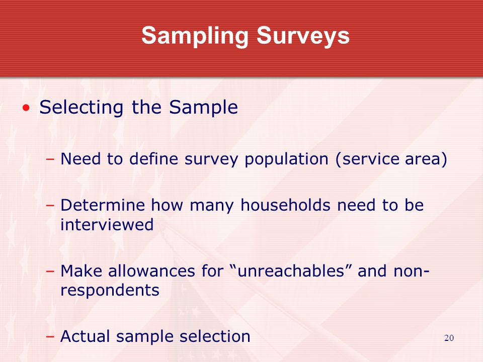20 Sampling Surveys Selecting the Sample –Need to define survey population (service area) –Determine how many households need to be interviewed –Make allowances for unreachables and non- respondents –Actual sample selection