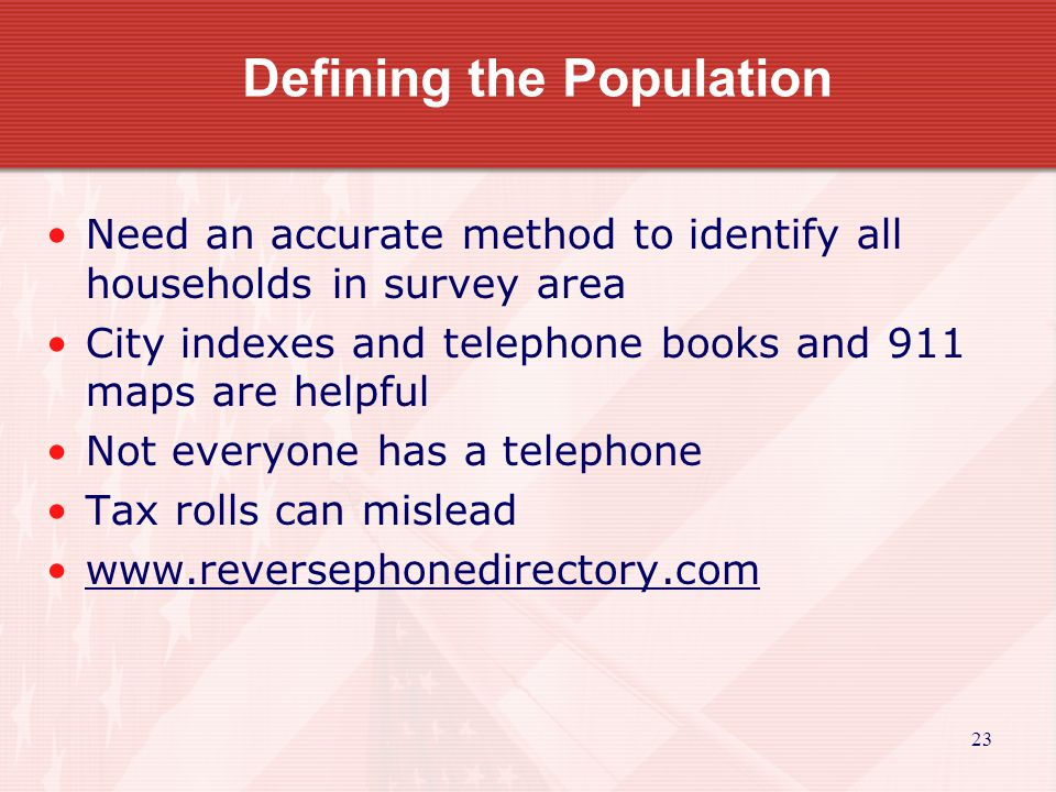 23 Defining the Population Need an accurate method to identify all households in survey area City indexes and telephone books and 911 maps are helpful Not everyone has a telephone Tax rolls can mislead www.reversephonedirectory.com