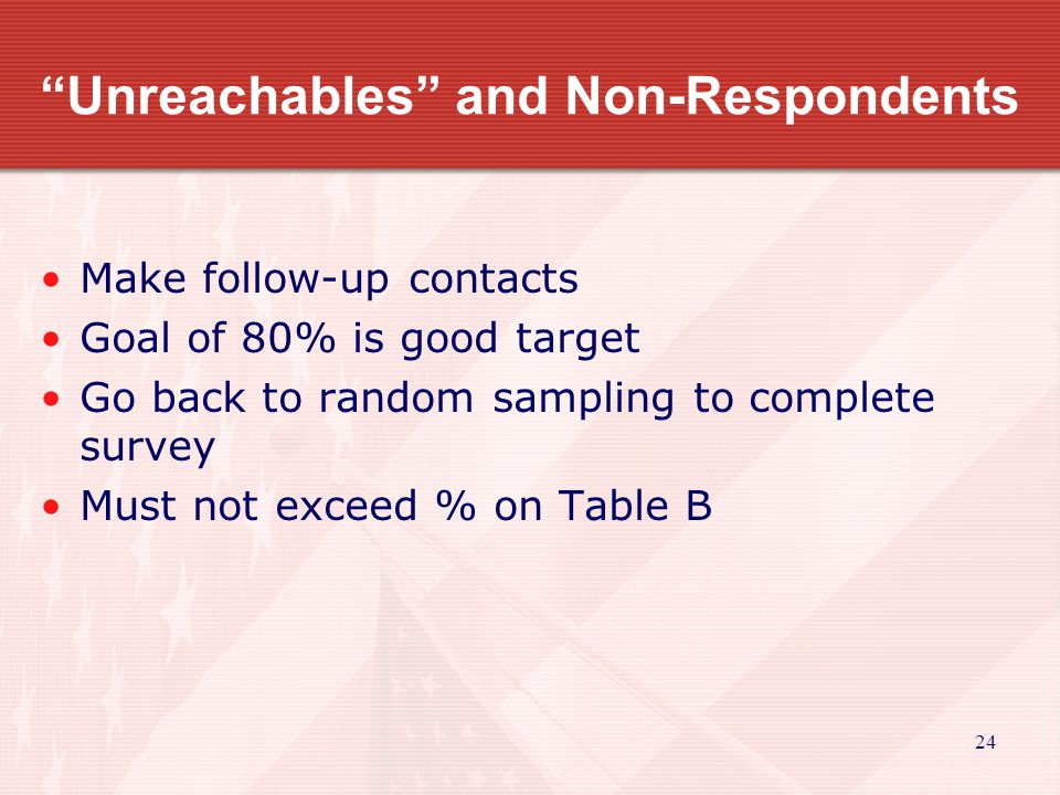 24 Unreachables and Non-Respondents Make follow-up contacts Goal of 80% is good target Go back to random sampling to complete survey Must not exceed % on Table B