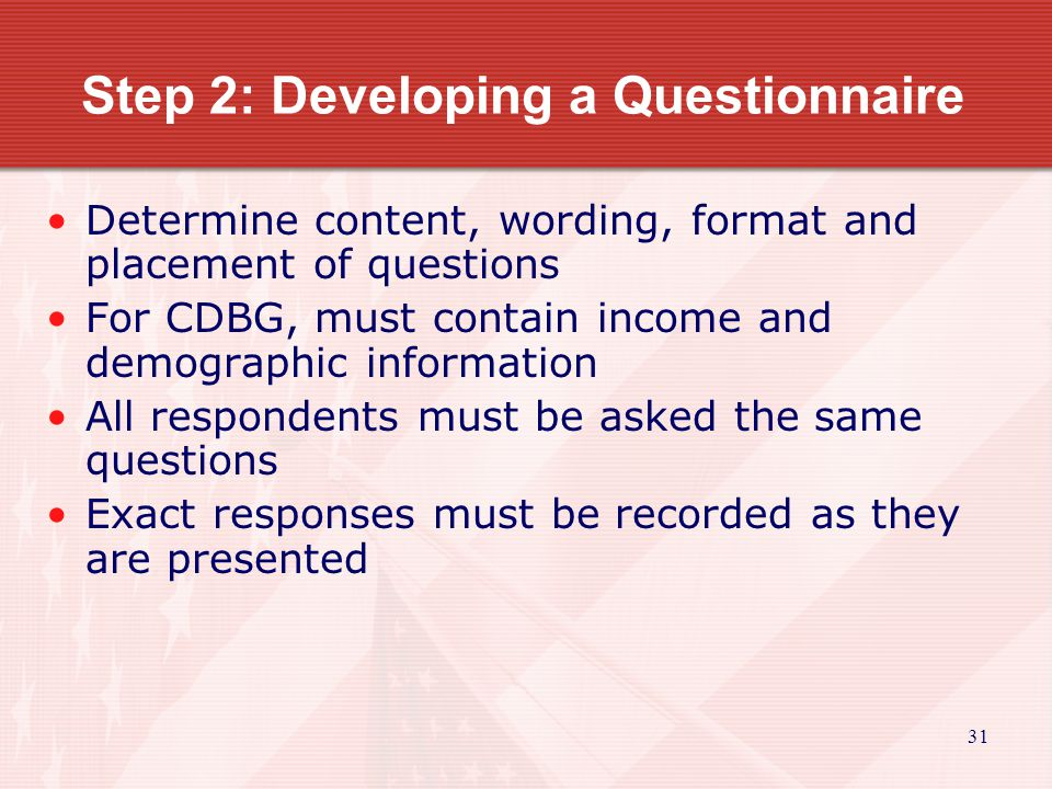 31 Step 2: Developing a Questionnaire Determine content, wording, format and placement of questions For CDBG, must contain income and demographic information All respondents must be asked the same questions Exact responses must be recorded as they are presented