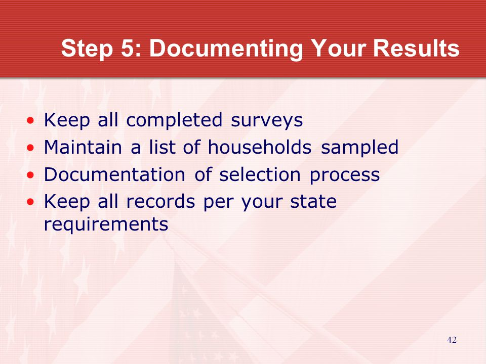 42 Step 5: Documenting Your Results Keep all completed surveys Maintain a list of households sampled Documentation of selection process Keep all records per your state requirements