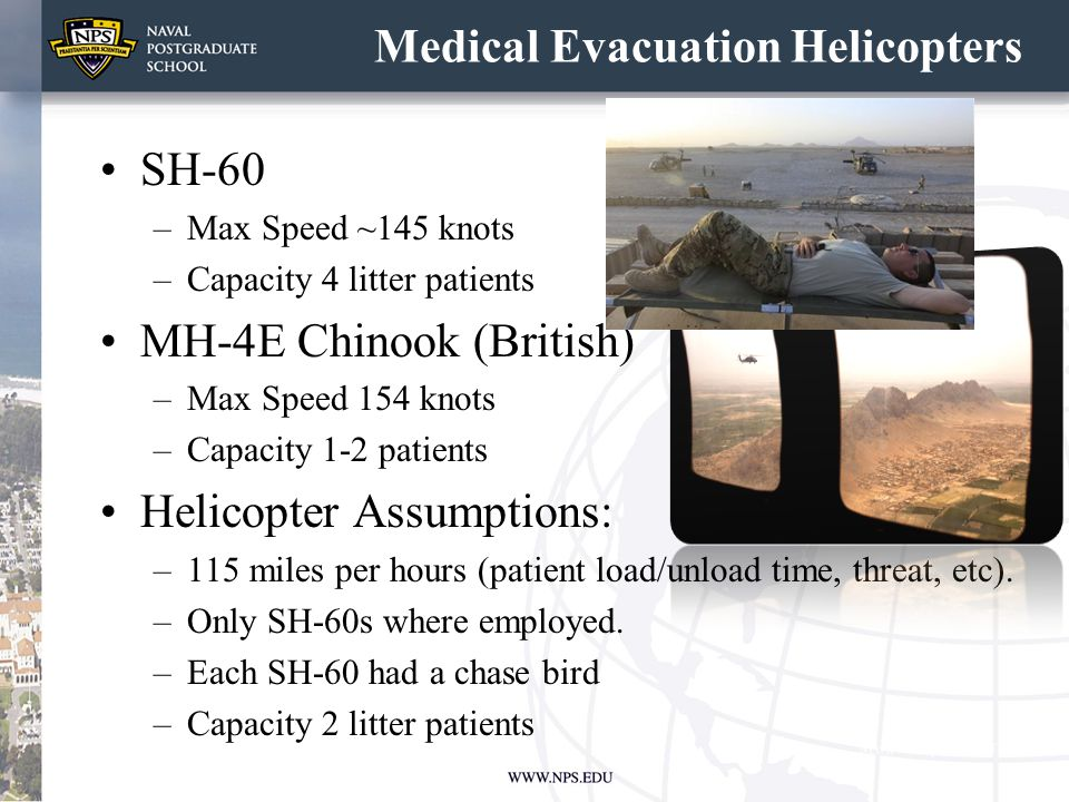 Medical Evacuation Helicopters SH-60 –Max Speed ~145 knots –Capacity 4 litter patients MH-4E Chinook (British) –Max Speed 154 knots –Capacity 1-2 pati