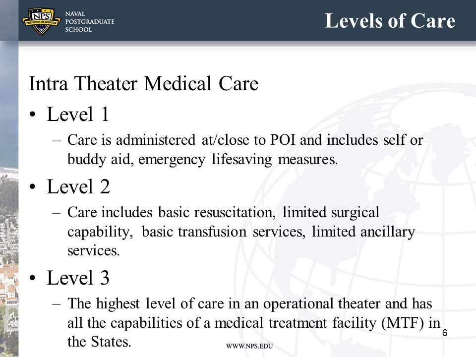 Levels of Care Intra Theater Medical Care Level 1 –Care is administered at/close to POI and includes self or buddy aid, emergency lifesaving measures.