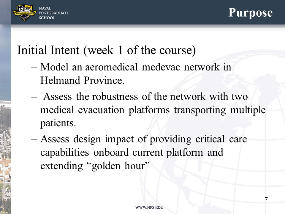 Purpose Initial Intent (week 1 of the course) –Model an aeromedical medevac network in Helmand Province. – Assess the robustness of the network with t