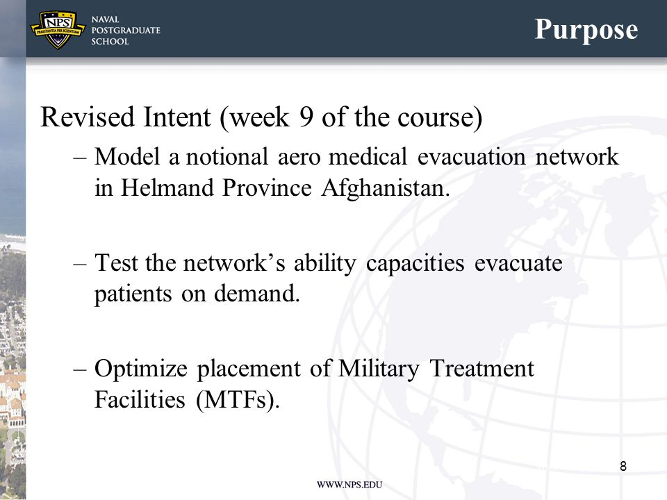 Purpose Revised Intent (week 9 of the course) –Model a notional aero medical evacuation network in Helmand Province Afghanistan. –Test the network's a