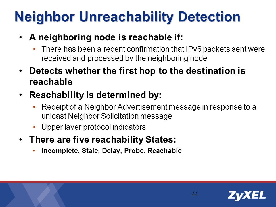22 Neighbor Unreachability Detection A neighboring node is reachable if: There has been a recent confirmation that IPv6 packets sent were received and
