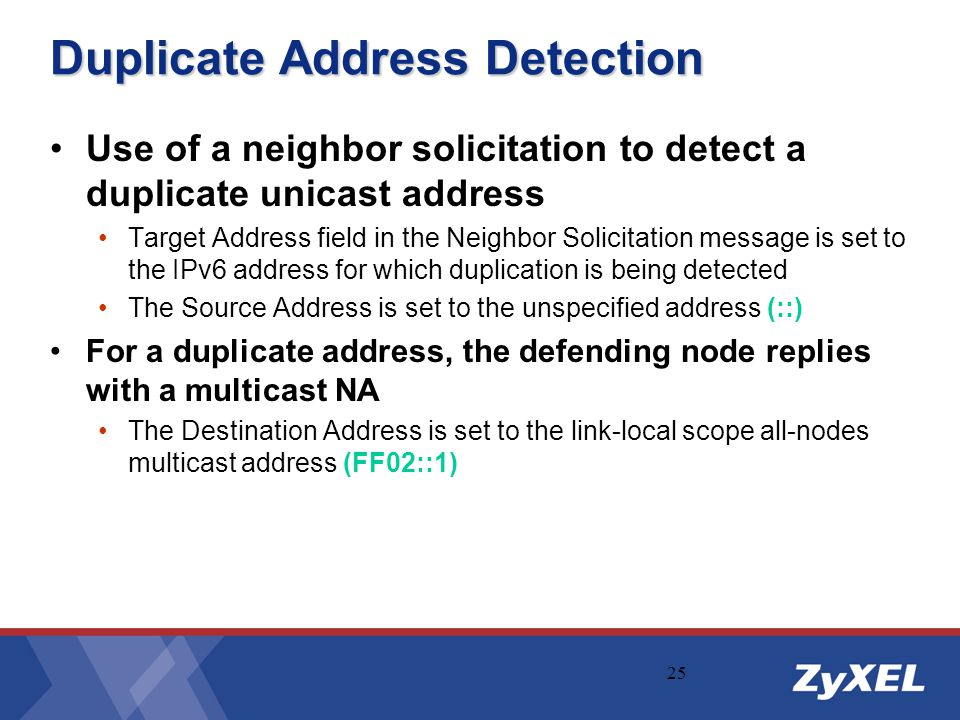 25 Duplicate Address Detection Use of a neighbor solicitation to detect a duplicate unicast address Target Address field in the Neighbor Solicitation