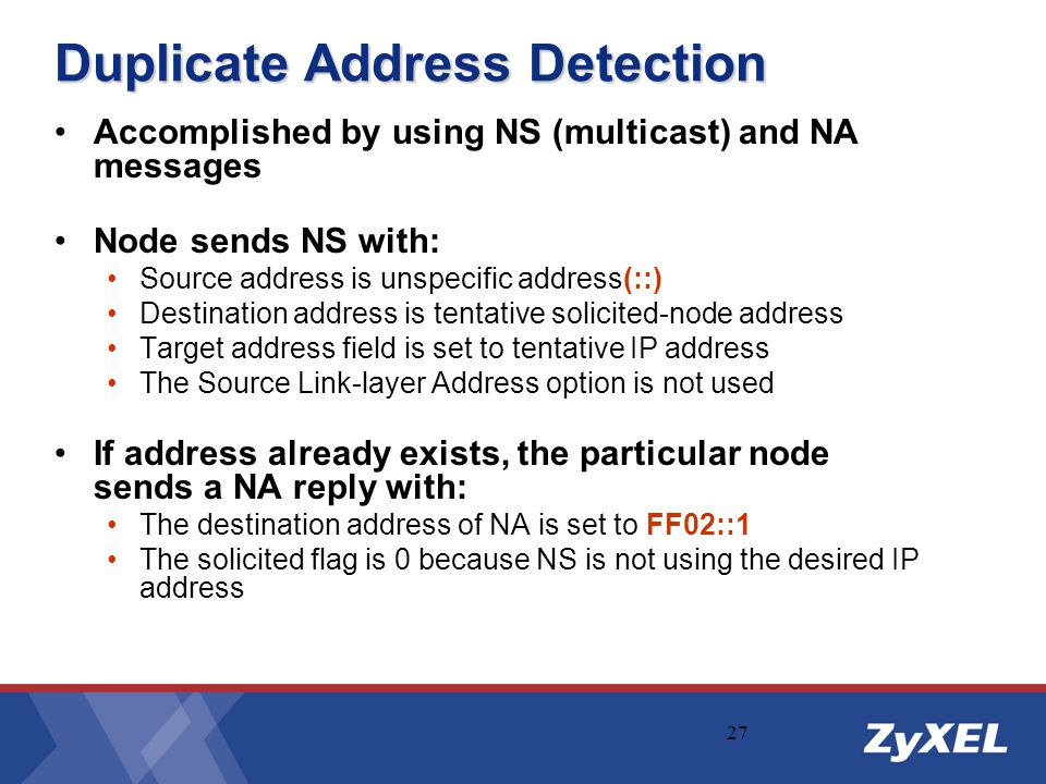 27 Duplicate Address Detection Accomplished by using NS (multicast) and NA messages Node sends NS with: Source address is unspecific address(::) Desti