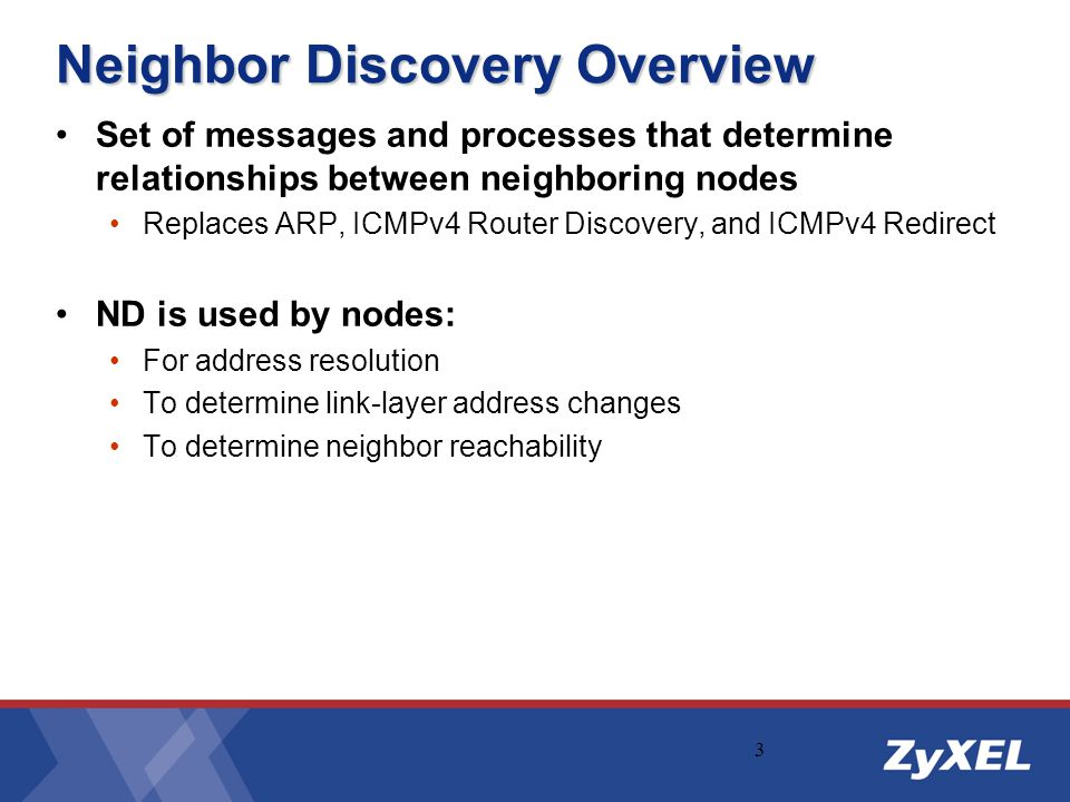 3 Neighbor Discovery Overview Set of messages and processes that determine relationships between neighboring nodes Replaces ARP, ICMPv4 Router Discove