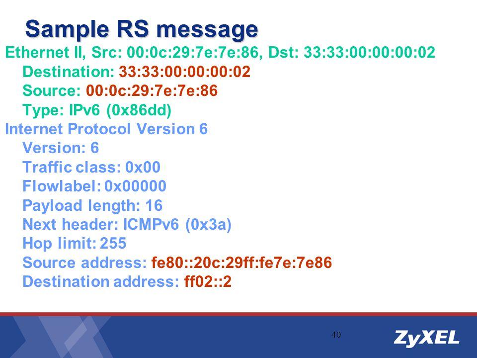 40 Sample RS message Ethernet II, Src: 00:0c:29:7e:7e:86, Dst: 33:33:00:00:00:02 Destination: 33:33:00:00:00:02 Source: 00:0c:29:7e:7e:86 Type: IPv6 (