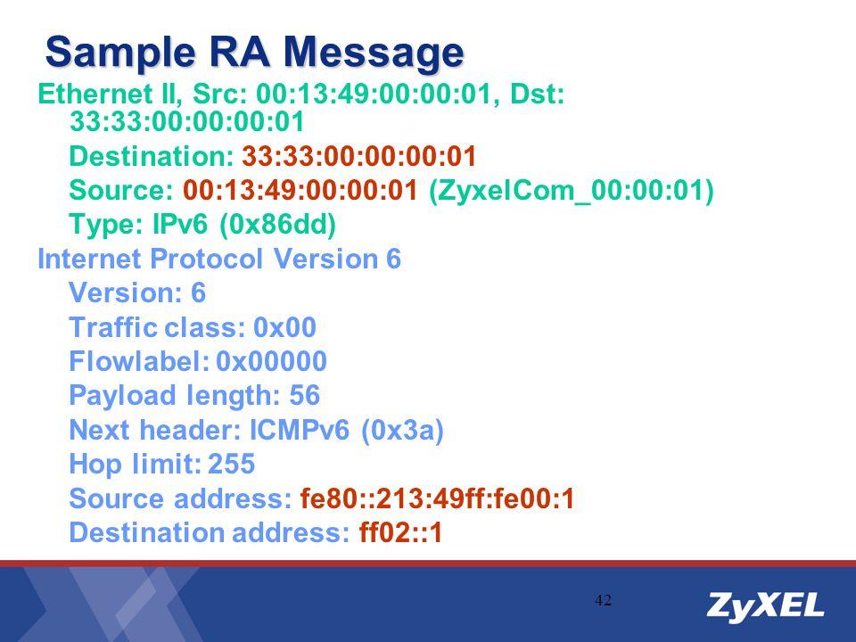 42 Sample RA Message Ethernet II, Src: 00:13:49:00:00:01, Dst: 33:33:00:00:00:01 Destination: 33:33:00:00:00:01 Source: 00:13:49:00:00:01 (ZyxelCom_00