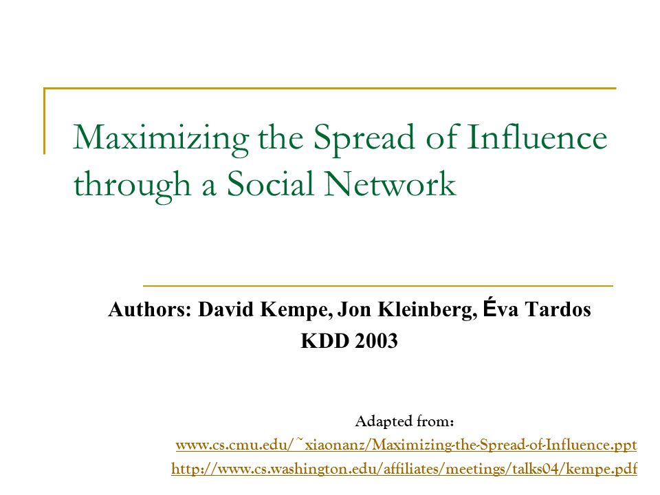 Social Network and Spread of Influence Social network plays a fundamental role as a medium for the spread of INFLUENCE among its members  Opinions, ideas, information, innovation… Direct Marketing takes the word-of- mouth effects to significantly increase profits (Gmail, Tupperware popularization, Microsoft Origami …)