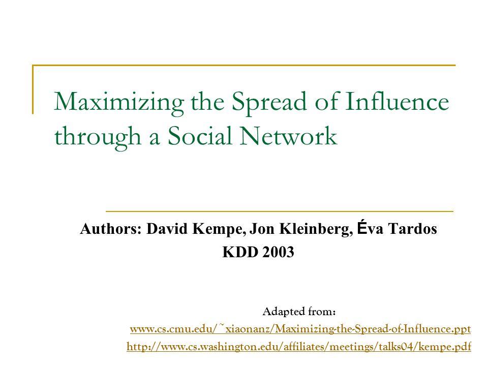 Maximizing the Spread of Influence through a Social Network Authors: David Kempe, Jon Kleinberg, É va Tardos KDD 2003 Adapted from: www.cs.cmu.edu/~xi