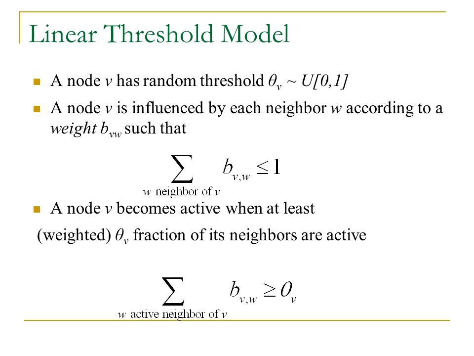 Linear Threshold Model A node v has random threshold θ v ~ U[0,1] A node v is influenced by each neighbor w according to a weight b vw such that A nod