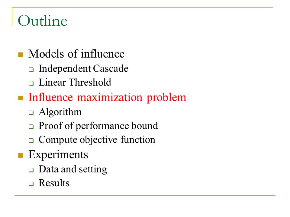 Outline Models of influence  Independent Cascade  Linear Threshold Influence maximization problem  Algorithm  Proof of performance bound  Compute