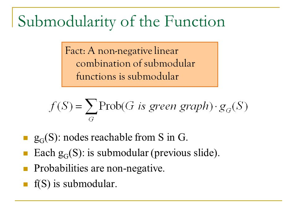 Submodularity of the Function g G (S): nodes reachable from S in G. Each g G (S): is submodular (previous slide). Probabilities are non-negative. f(S)