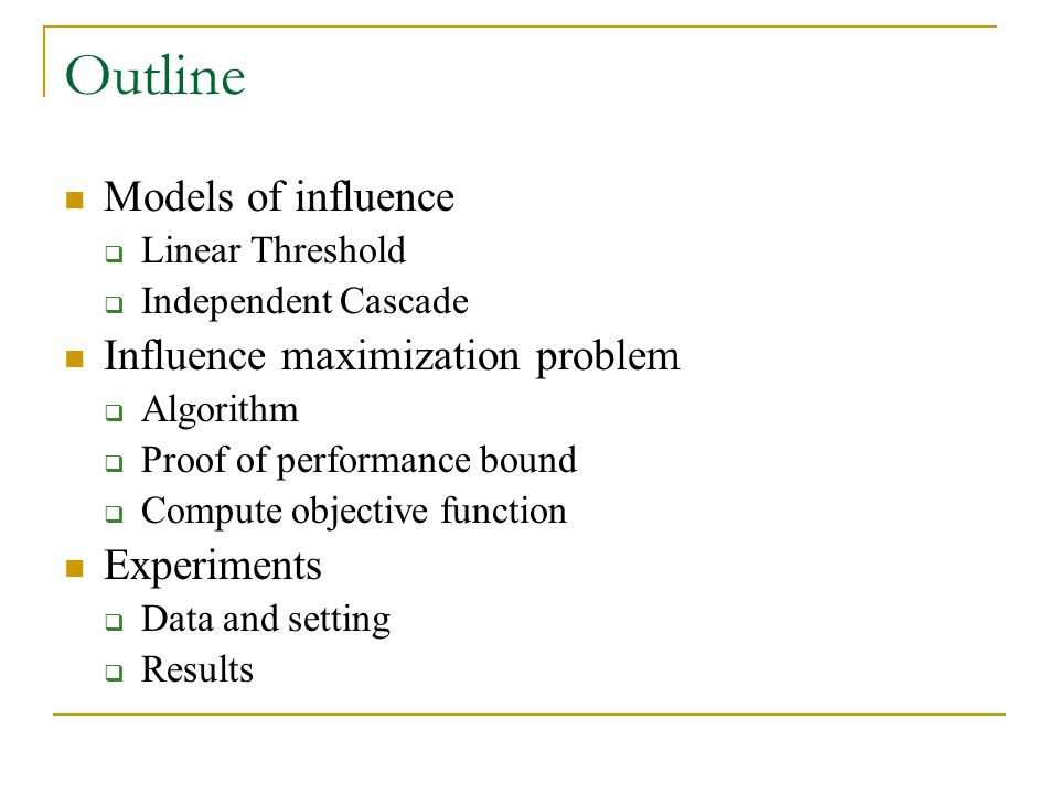 Outline Models of influence  Linear Threshold  Independent Cascade Influence maximization problem  Algorithm  Proof of performance bound  Compute