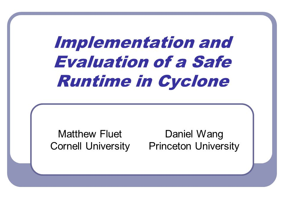 Implementation and Evaluation of a Safe Runtime in Cyclone Matthew Fluet Cornell University Daniel Wang Princeton University