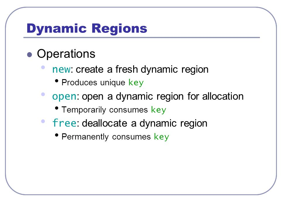 Dynamic Regions Operations new : create a fresh dynamic region Produces unique key open : open a dynamic region for allocation Temporarily consumes ke
