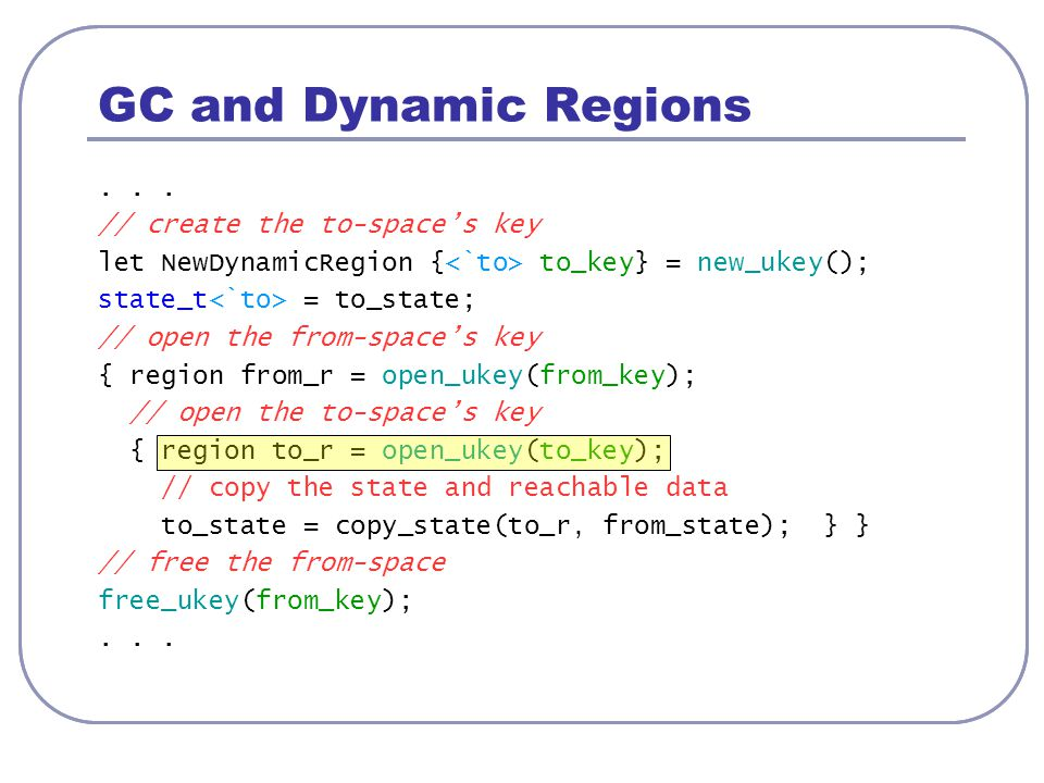 GC and Dynamic Regions... // create the to-space's key let NewDynamicRegion { to_key} = new_ukey(); state_t = to_state; // open the from-space's key {