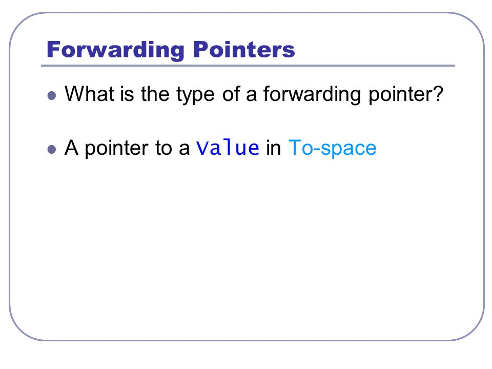 Forwarding Pointers What is the type of a forwarding pointer? A pointer to a Value in To-space