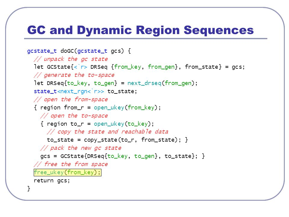 GC and Dynamic Region Sequences gcstate_t doGC(gcstate_t gcs) { // unpack the gc state let GCState{ DRSeq {from_key, from_gen}, from_state} = gcs; //